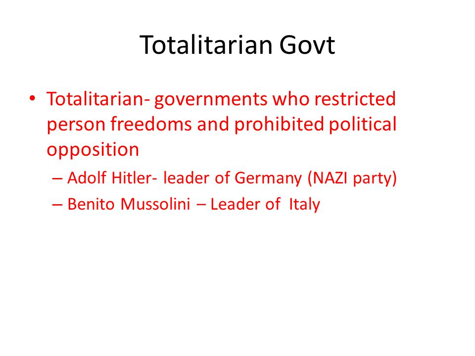 Totalitarian Govt Totalitarian- governments who restricted person freedoms and prohibited political opposition.