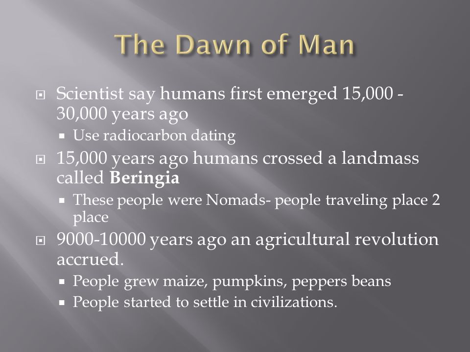 The Dawn of Man Scientist say humans first emerged 15,000 -30,000 years ago. Use radiocarbon dating.