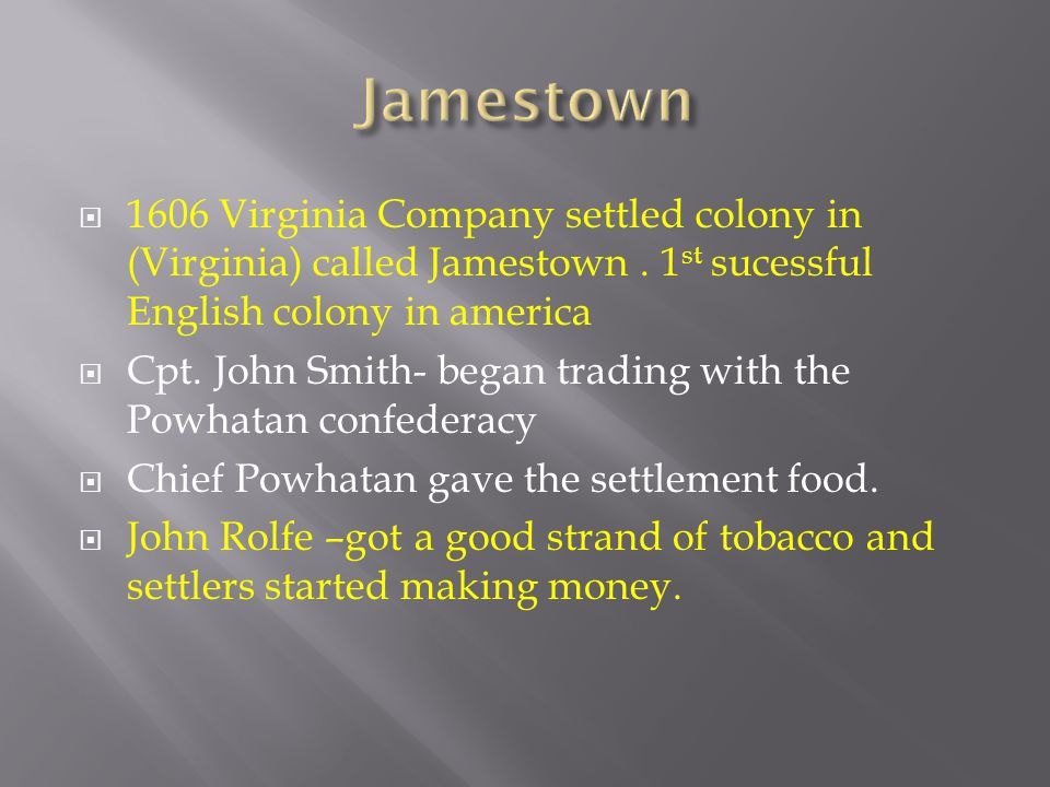 Jamestown 1606 Virginia Company settled colony in (Virginia) called Jamestown . 1st sucessful English colony in america.