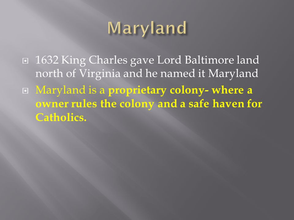 Maryland 1632 King Charles gave Lord Baltimore land north of Virginia and he named it Maryland.