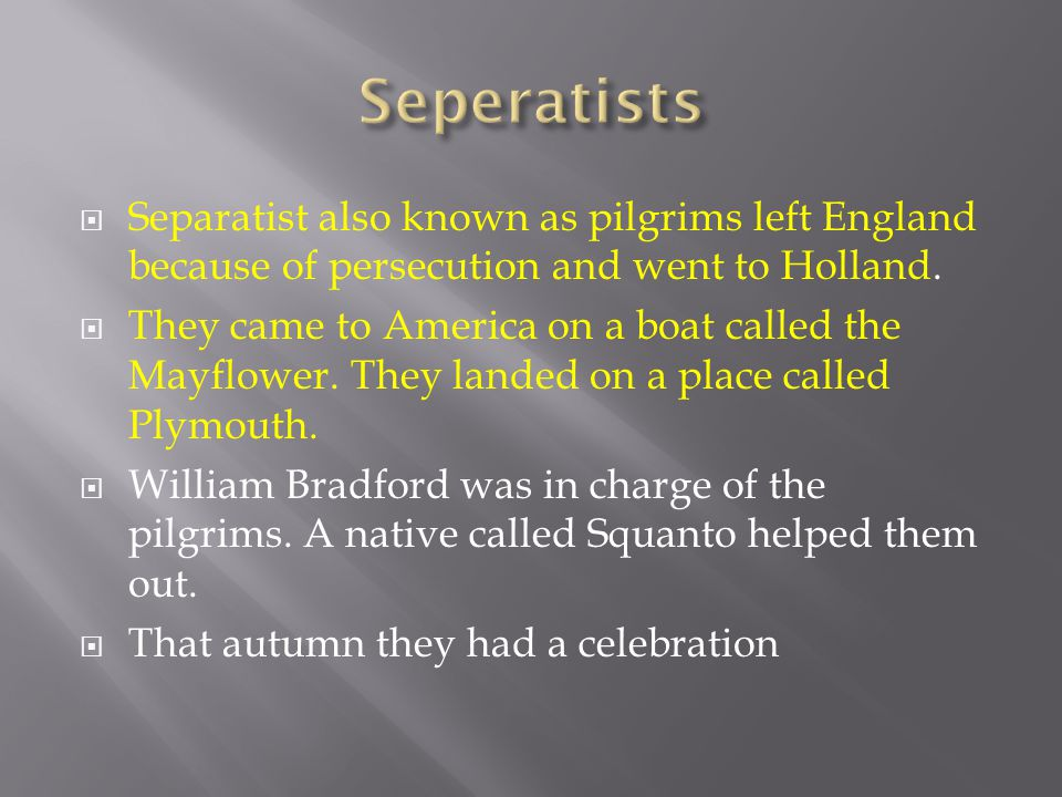 Seperatists Separatist also known as pilgrims left England because of persecution and went to Holland.