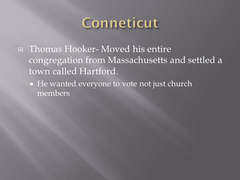 Conneticut Thomas Hooker- Moved his entire congregation from Massachusetts and settled a town called Hartford.