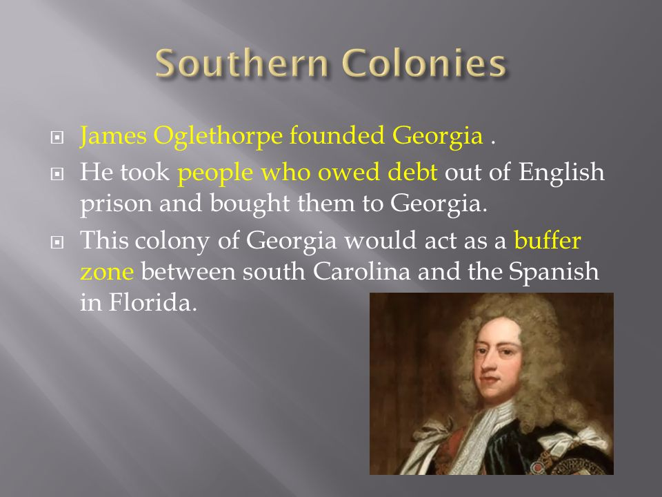 Southern Colonies James Oglethorpe founded Georgia .