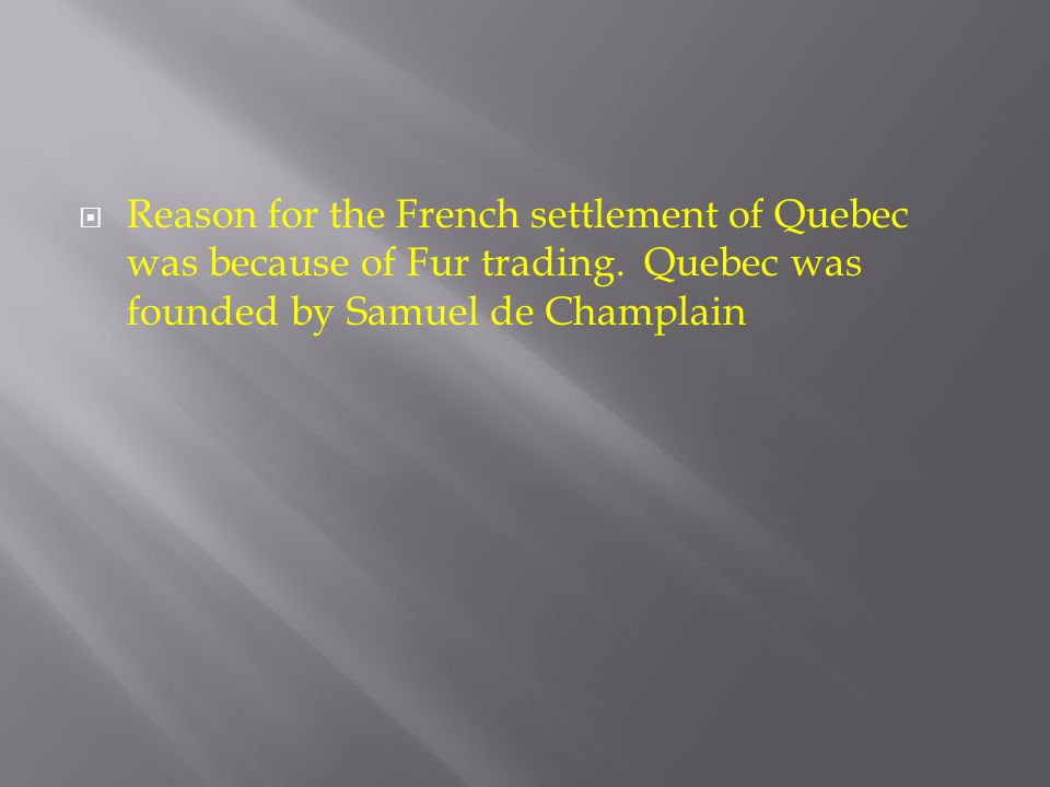 Reason for the French settlement of Quebec was because of Fur trading