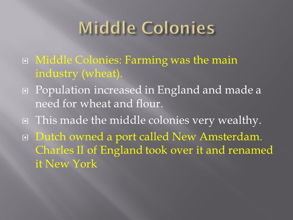 Middle Colonies Middle Colonies: Farming was the main industry (wheat). Population increased in England and made a need for wheat and flour.