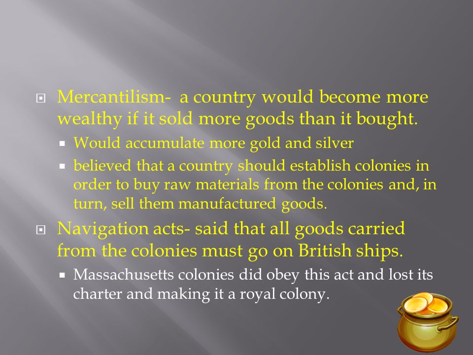 Mercantilism- a country would become more wealthy if it sold more goods than it bought.