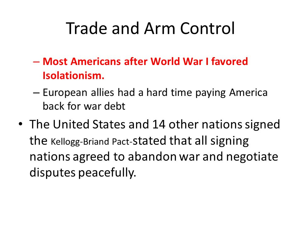 Trade and Arm Control Most Americans after World War I favored Isolationism. European allies had a hard time paying America back for war debt.