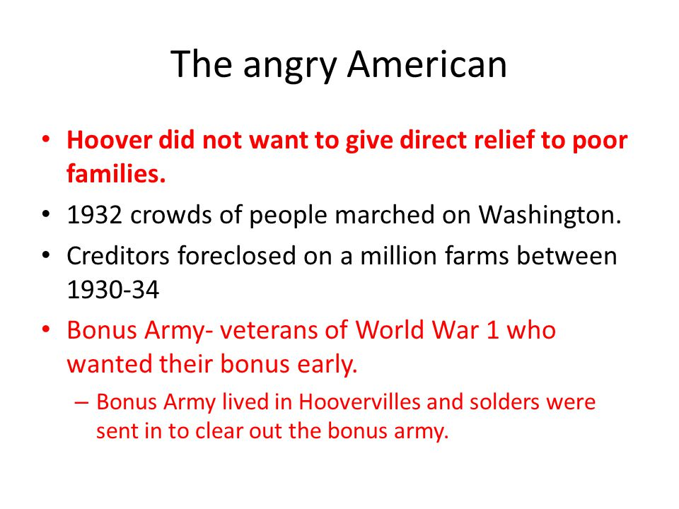 The angry American Hoover did not want to give direct relief to poor families. 1932 crowds of people marched on Washington.
