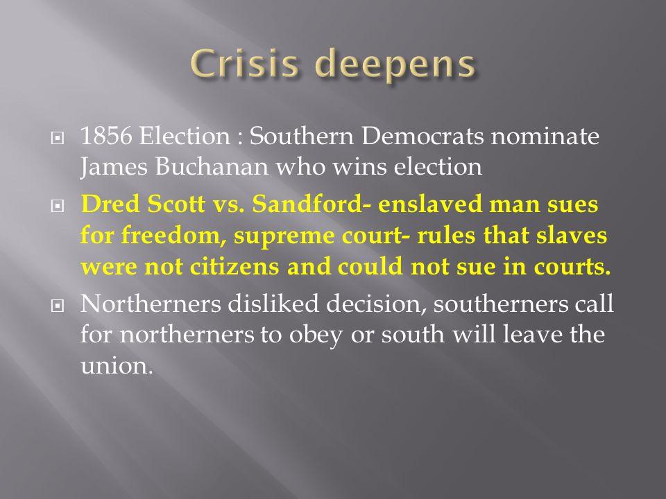 Crisis deepens 1856 Election : Southern Democrats nominate James Buchanan who wins election.