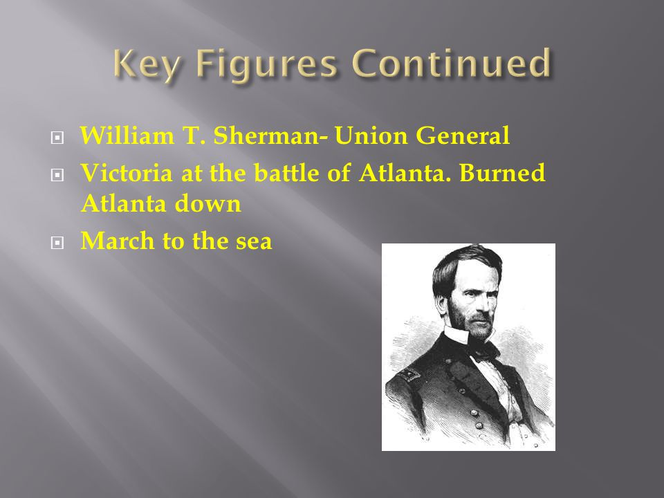 Key Figures Continued William T. Sherman- Union General