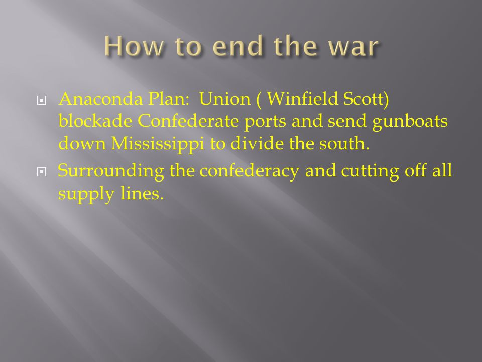 How to end the war Anaconda Plan: Union ( Winfield Scott) blockade Confederate ports and send gunboats down Mississippi to divide the south.