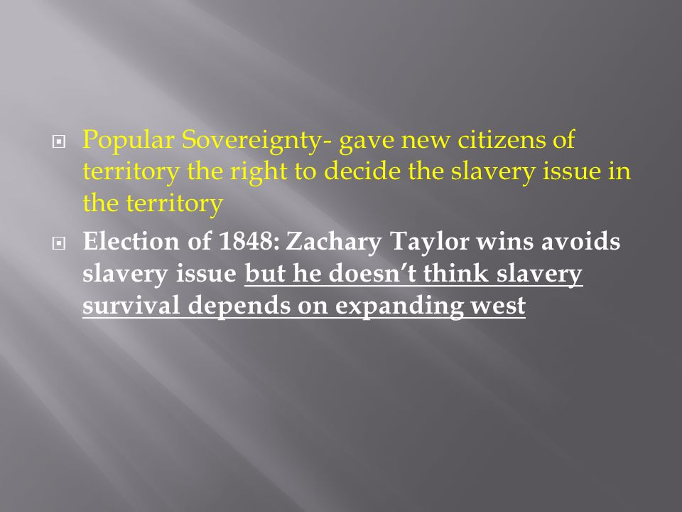 Popular Sovereignty- gave new citizens of territory the right to decide the slavery issue in the territory
