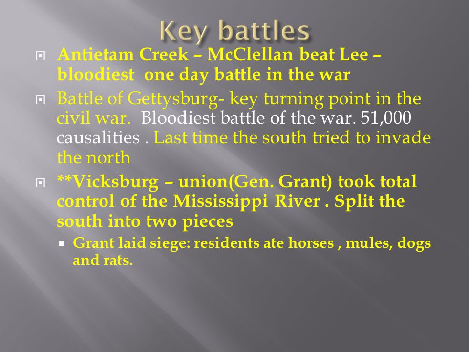 Key battles Antietam Creek – McClellan beat Lee – bloodiest one day battle in the war.