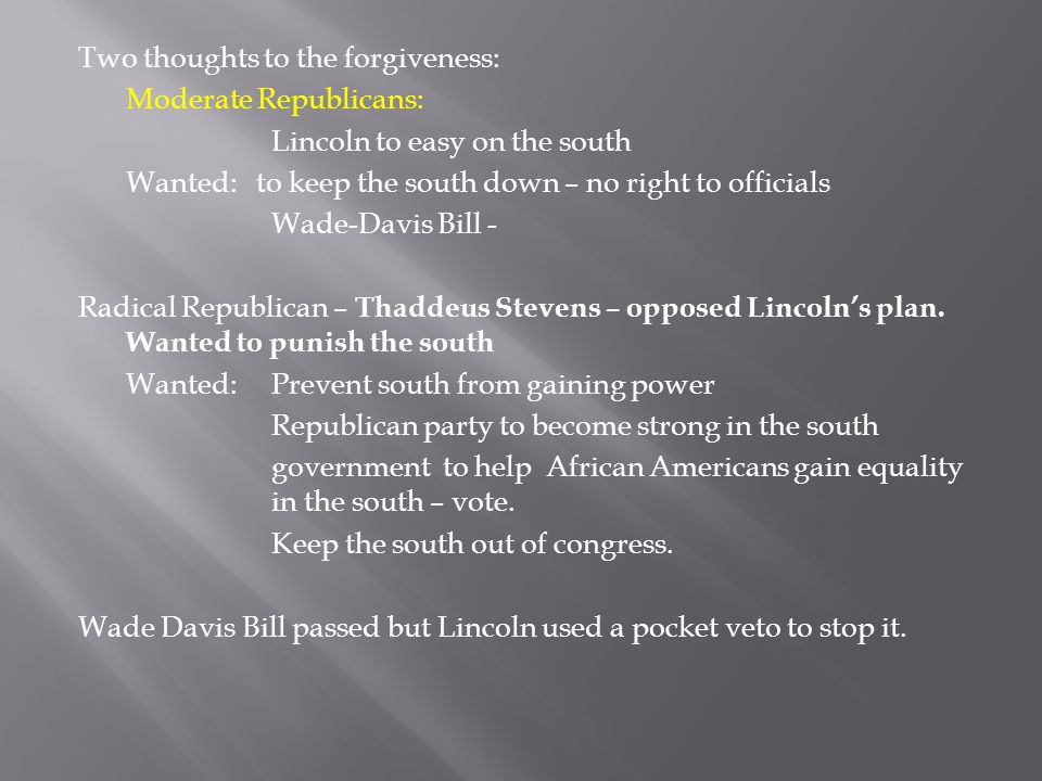Two thoughts to the forgiveness: Moderate Republicans: Lincoln to easy on the south Wanted: to keep the south down – no right to officials Wade-Davis Bill - Radical Republican – Thaddeus Stevens – opposed Lincoln's plan.