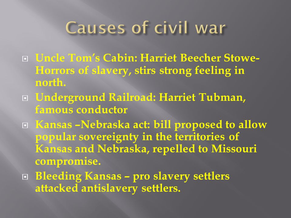 Causes of civil war Uncle Tom's Cabin: Harriet Beecher Stowe- Horrors of slavery, stirs strong feeling in north.