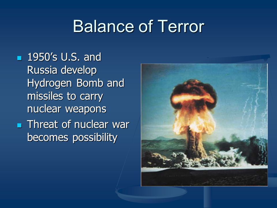 Balance of Terror 1950's U.S. and Russia develop Hydrogen Bomb and missiles to carry nuclear weapons.
