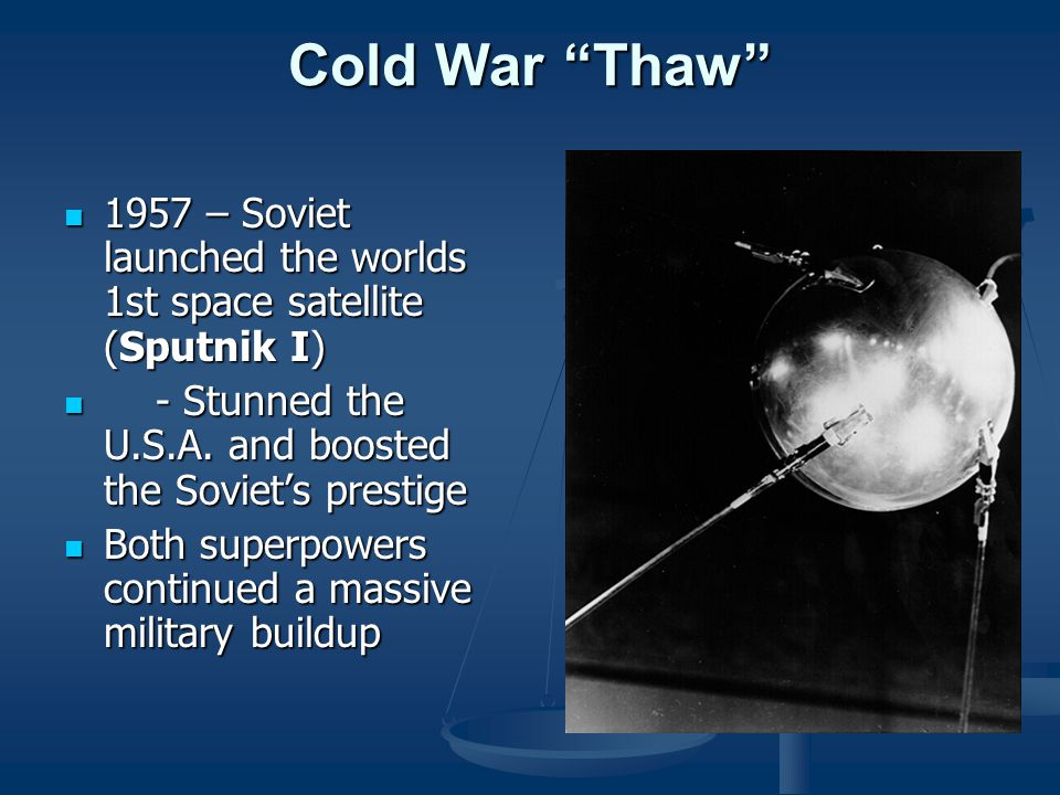 Cold War Thaw 1957 – Soviet launched the worlds 1st space satellite (Sputnik I) - Stunned the U.S.A. and boosted the Soviet's prestige.