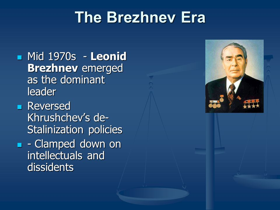 The Brezhnev Era Mid 1970s - Leonid Brezhnev emerged as the dominant leader. Reversed Khrushchev's de-Stalinization policies.