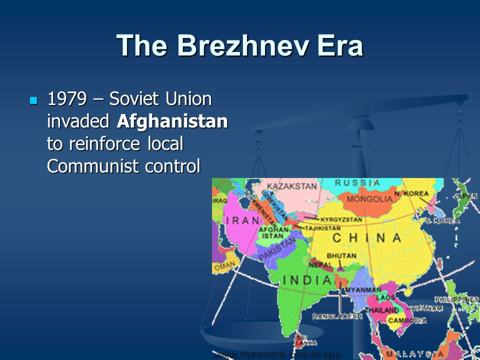 The Brezhnev Era 1979 – Soviet Union invaded Afghanistan to reinforce local Communist control