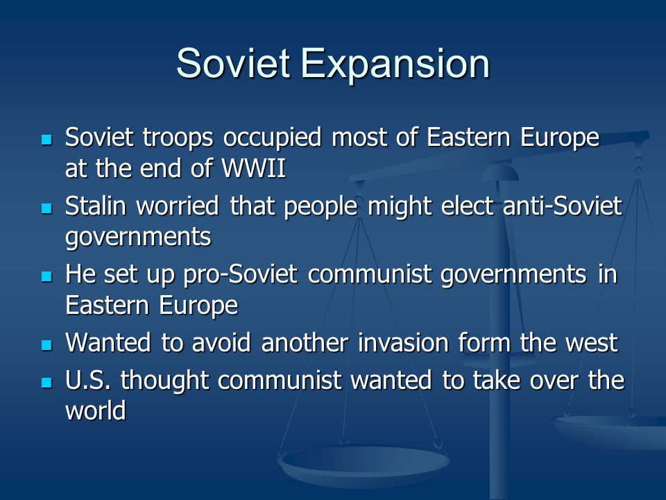 Soviet Expansion Soviet troops occupied most of Eastern Europe at the end of WWII. Stalin worried that people might elect anti-Soviet governments.