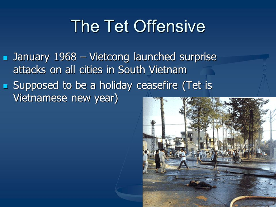 The Tet Offensive January 1968 – Vietcong launched surprise attacks on all cities in South Vietnam.