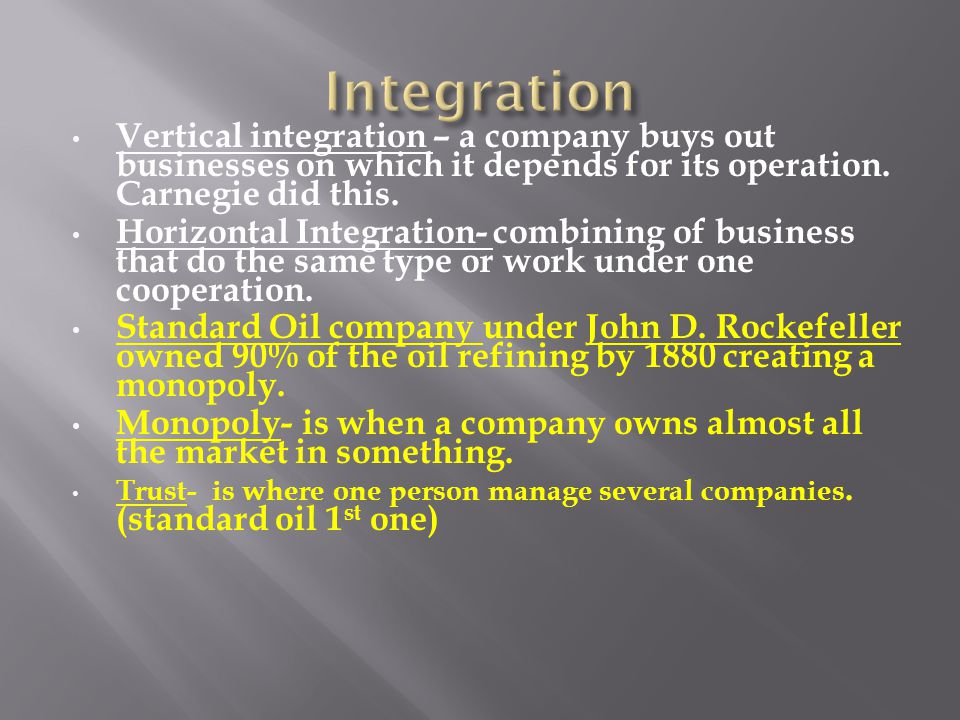 Integration Vertical integration – a company buys out businesses on which it depends for its operation. Carnegie did this.