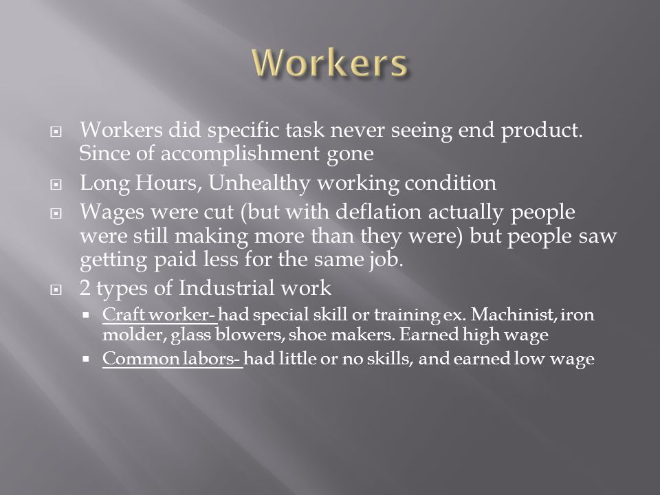 Workers Workers did specific task never seeing end product. Since of accomplishment gone. Long Hours, Unhealthy working condition.