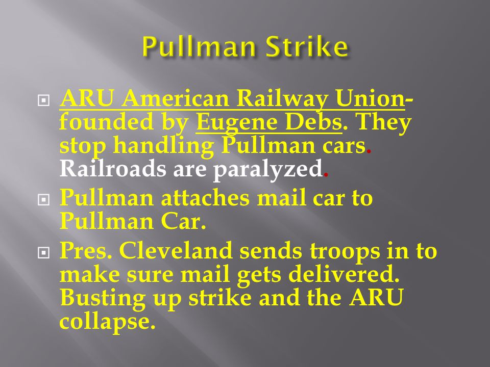 Pullman Strike ARU American Railway Union- founded by Eugene Debs. They stop handling Pullman cars. Railroads are paralyzed.