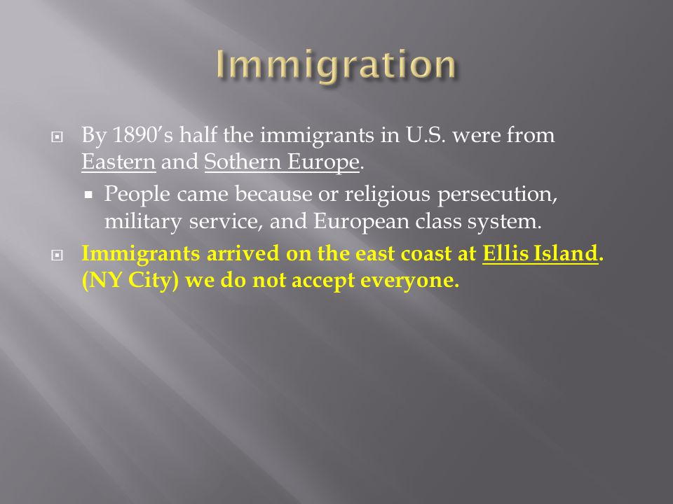 Immigration By 1890's half the immigrants in U.S. were from Eastern and Sothern Europe.