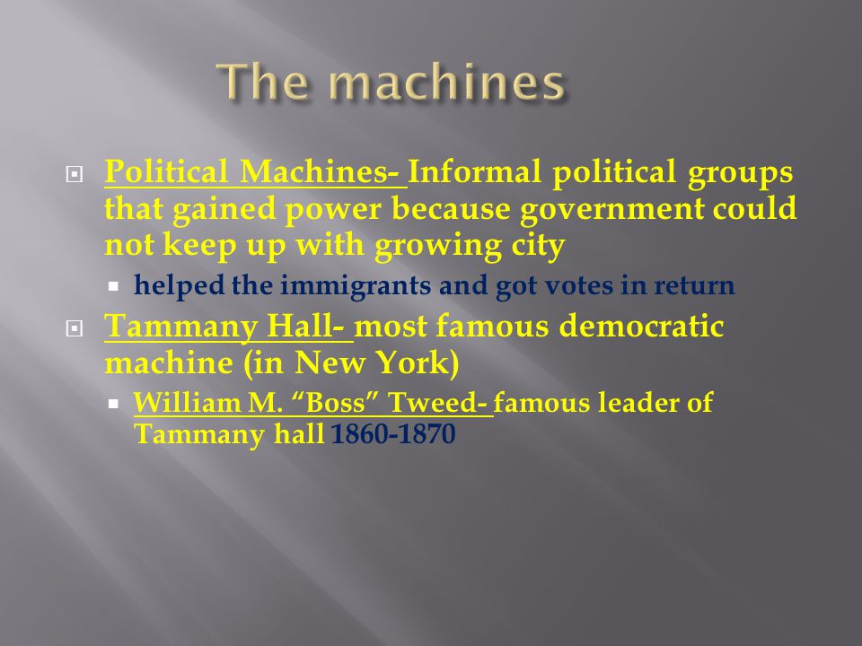 The machines Political Machines- Informal political groups that gained power because government could not keep up with growing city.