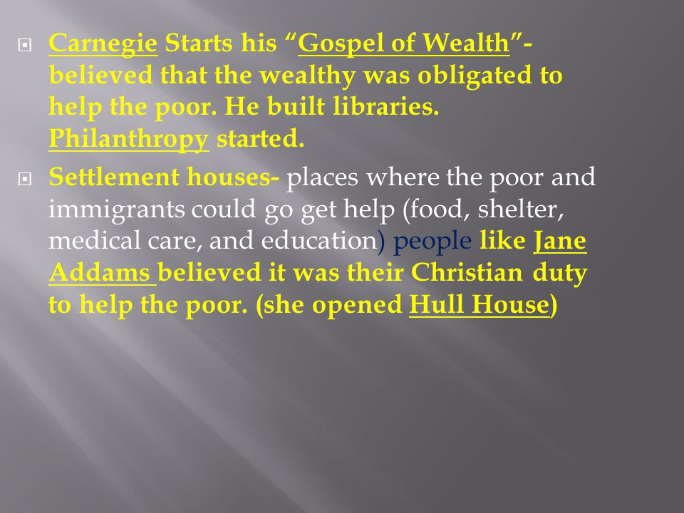 Carnegie Starts his Gospel of Wealth - believed that the wealthy was obligated to help the poor. He built libraries. Philanthropy started.
