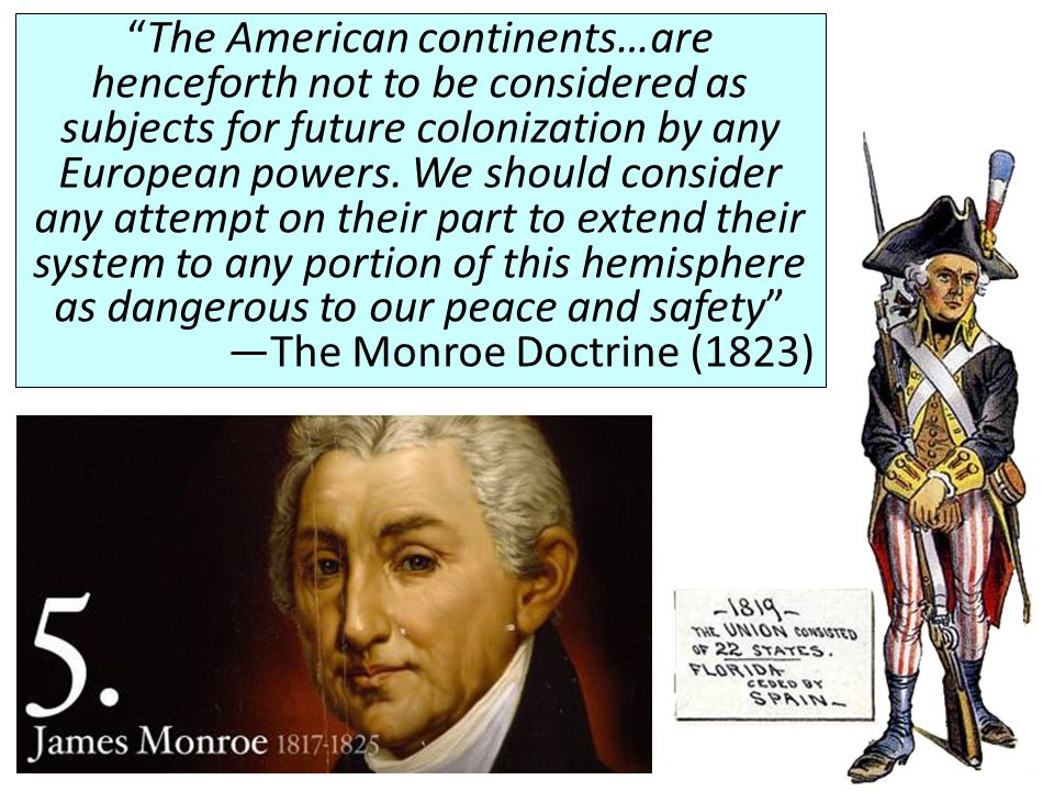 The American continents…are henceforth not to be considered as subjects for future colonization by any European powers. We should consider any attempt on their part to extend their system to any portion of this hemisphere as dangerous to our peace and safety