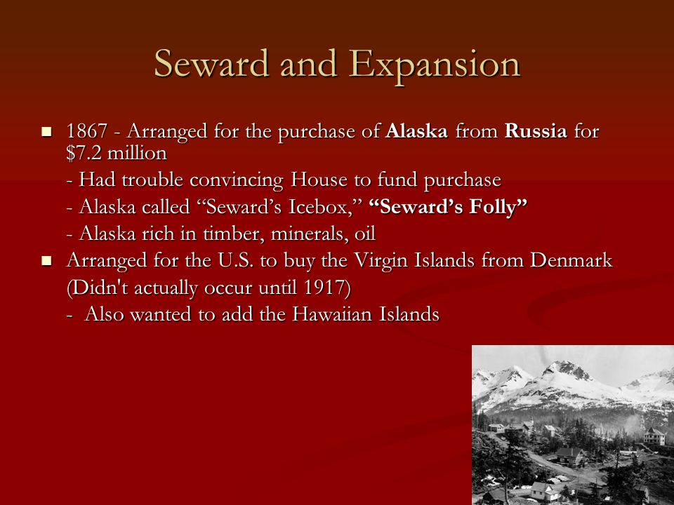 Seward and Expansion 1867 - Arranged for the purchase of Alaska from Russia for $7.2 million. - Had trouble convincing House to fund purchase.