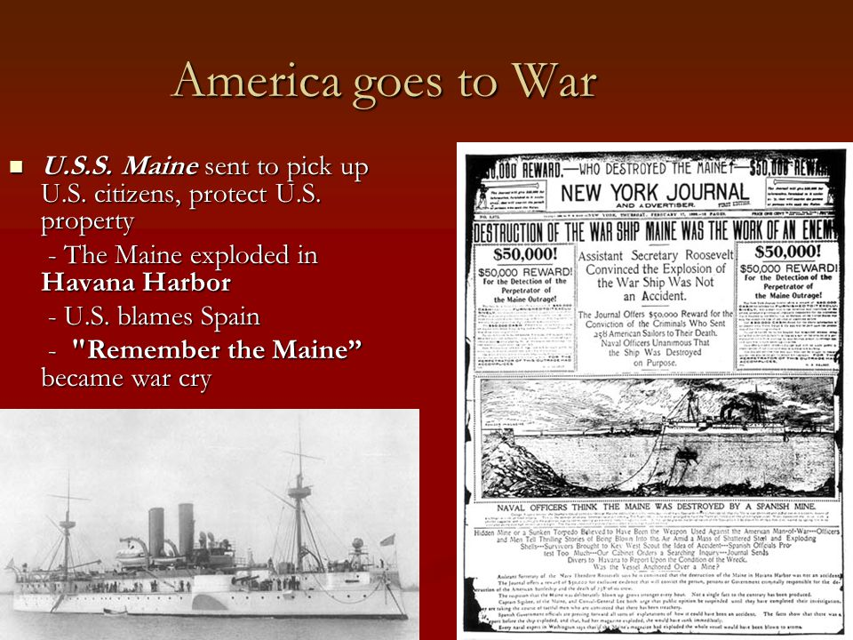 America goes to War U.S.S. Maine sent to pick up U.S. citizens, protect U.S. property. - The Maine exploded in Havana Harbor.