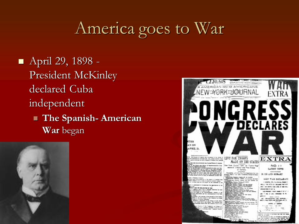 America goes to War April 29, 1898 - President McKinley declared Cuba independent.