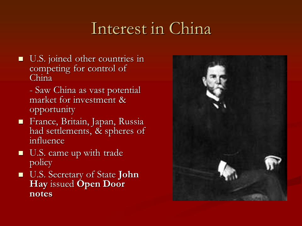 Interest in China U.S. joined other countries in competing for control of China. - Saw China as vast potential market for investment & opportunity.