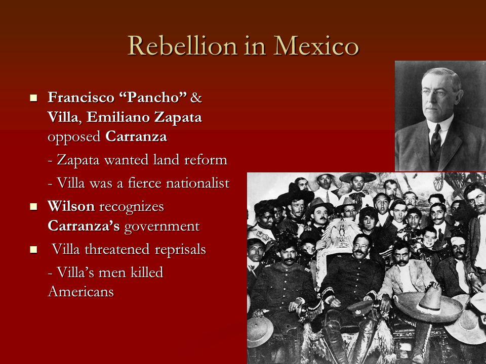 Rebellion in Mexico Francisco Pancho & Villa, Emiliano Zapata opposed Carranza. - Zapata wanted land reform.