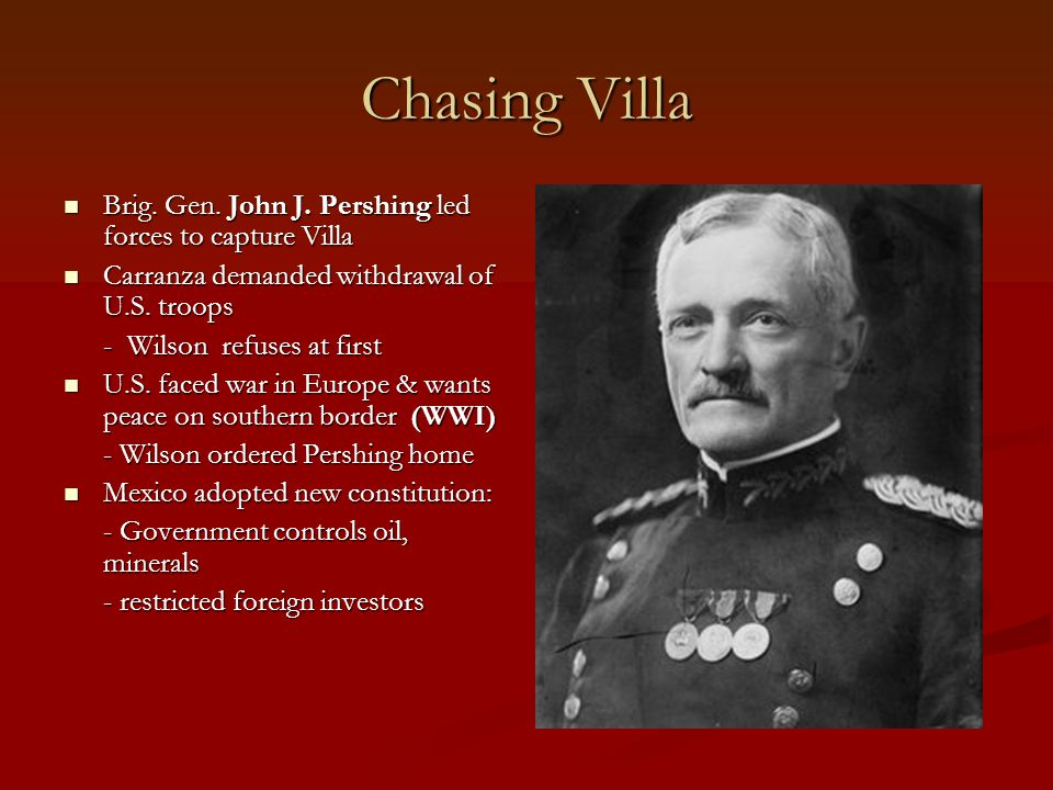 Chasing Villa Brig. Gen. John J. Pershing led forces to capture Villa