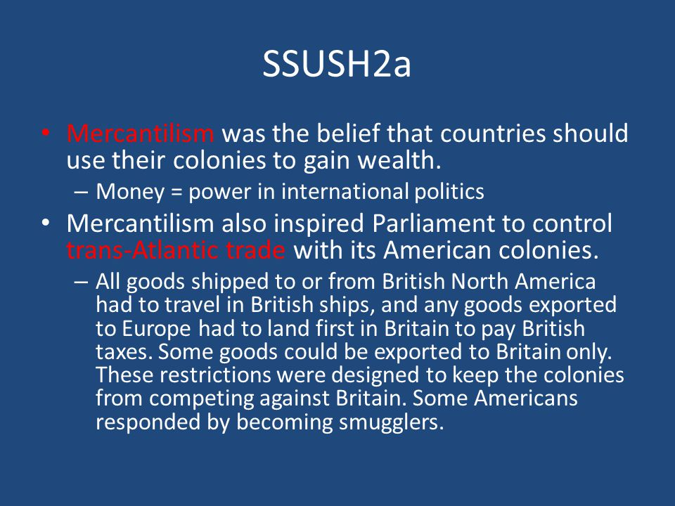 SSUSH2a Mercantilism was the belief that countries should use their colonies to gain wealth. Money = power in international politics.