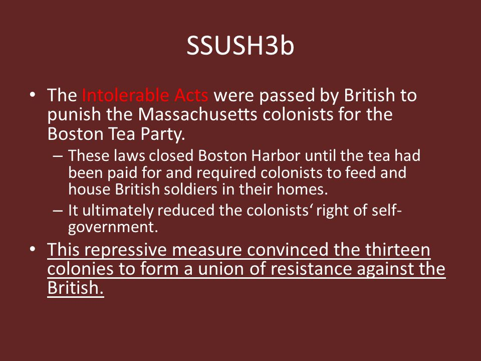 SSUSH3b The Intolerable Acts were passed by British to punish the Massachusetts colonists for the Boston Tea Party.