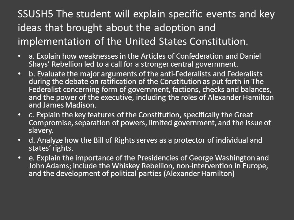 SSUSH5 The student will explain specific events and key ideas that brought about the adoption and implementation of the United States Constitution.