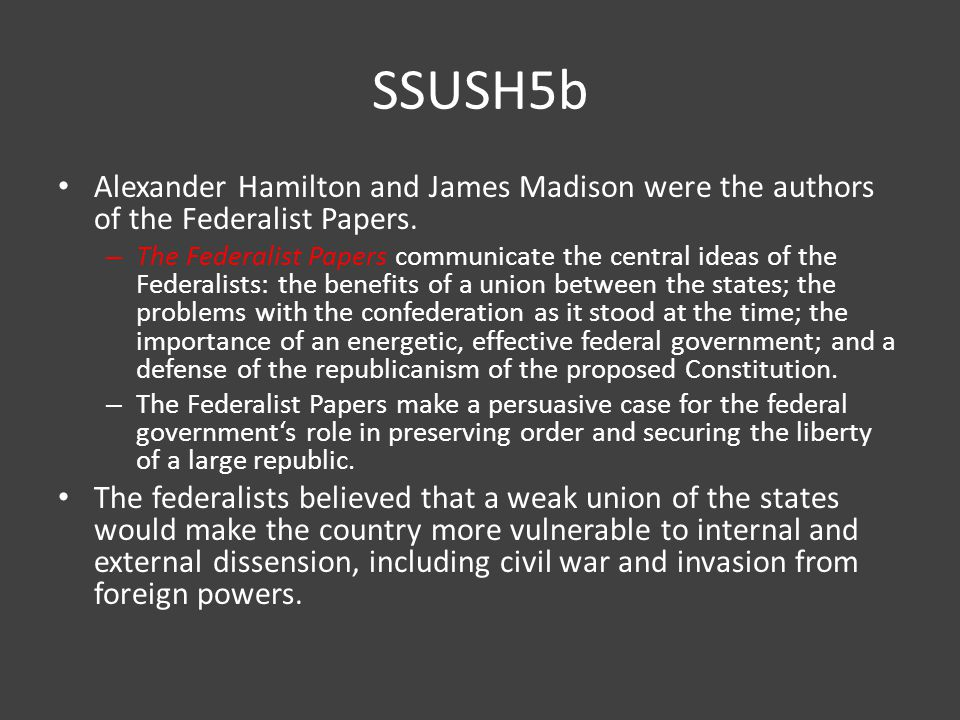 SSUSH5b Alexander Hamilton and James Madison were the authors of the Federalist Papers.