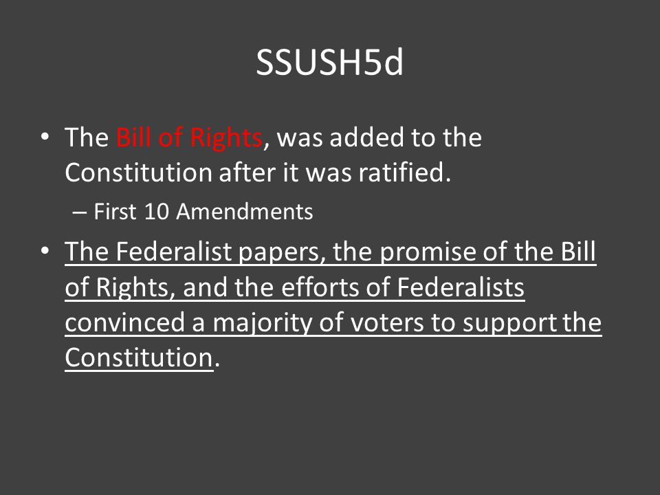SSUSH5d The Bill of Rights, was added to the Constitution after it was ratified. First 10 Amendments.