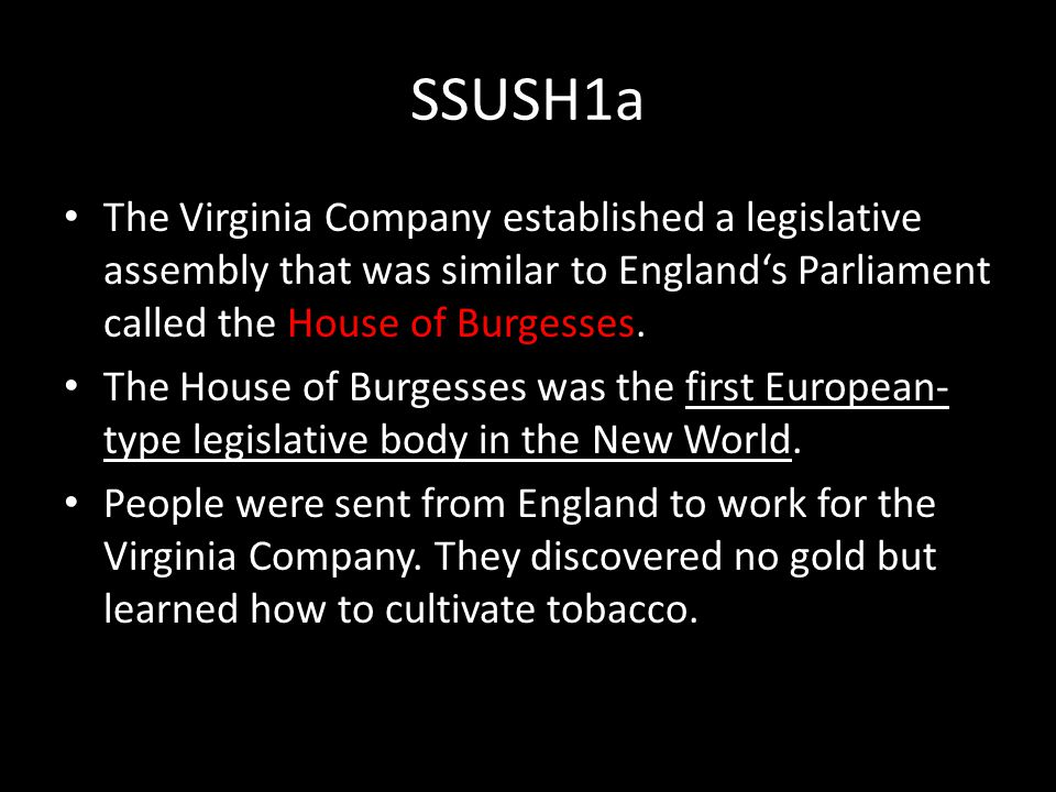 SSUSH1a The Virginia Company established a legislative assembly that was similar to England's Parliament called the House of Burgesses.