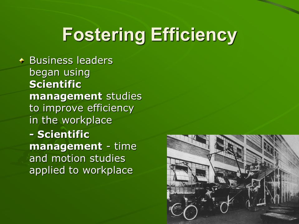 Fostering Efficiency Business leaders began using Scientific management studies to improve efficiency in the workplace.
