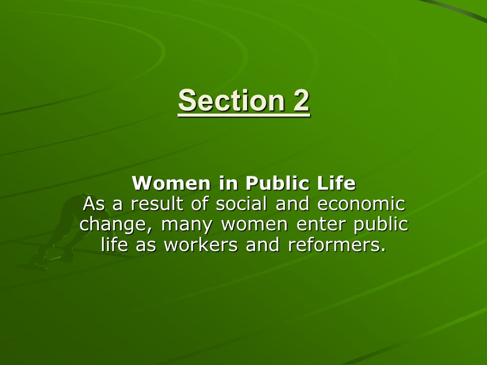 Section 2 Women in Public Life As a result of social and economic change, many women enter public life as workers and reformers.