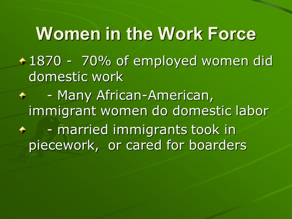 Women in the Work Force 1870 - 70% of employed women did domestic work
