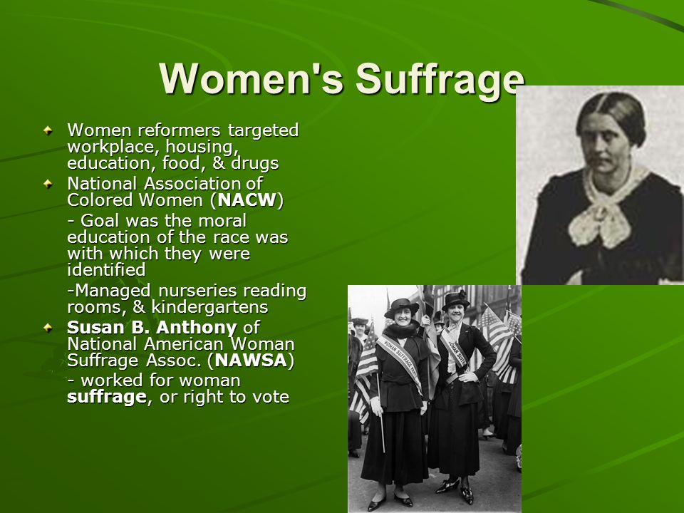 Women s Suffrage Women reformers targeted workplace, housing, education, food, & drugs. National Association of Colored Women (NACW)