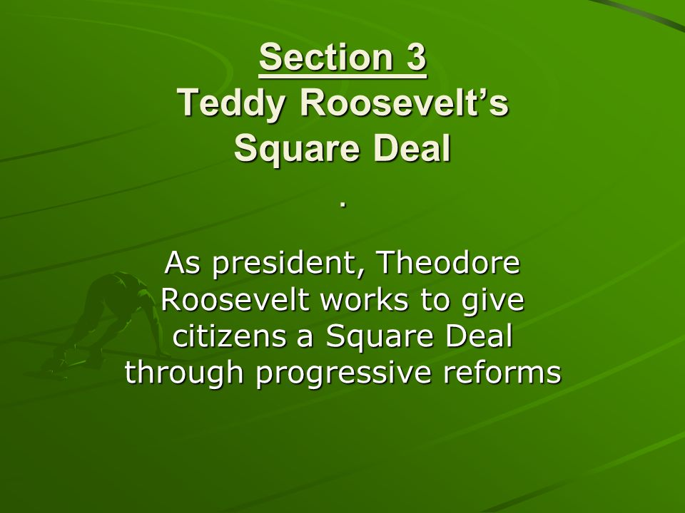 Section 3 Teddy Roosevelt's Square Deal .