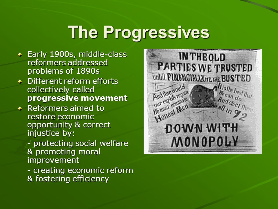The Progressives Early 1900s, middle-class reformers addressed problems of 1890s. Different reform efforts collectively called progressive movement.